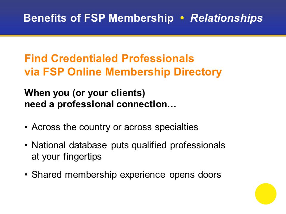 Benefits of FSP Membership Relationships Find Credentialed Professionals via FSP Online Membership Directory When you (or your clients) need a professional connection… Across the country or across specialties National database puts qualified professionals at your fingertips Shared membership experience opens doors