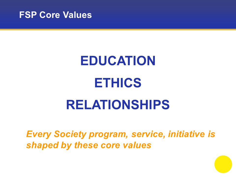 FSP Core Values EDUCATION ETHICS RELATIONSHIPS Every Society program, service, initiative is shaped by these core values