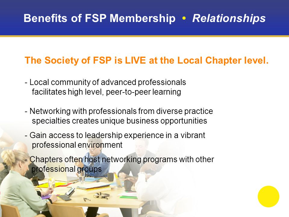 Benefits of FSP Membership Relationships University Partners Program Connects local Chapters with graduate and undergraduate programs Brings FSP member subject matter expertise, practical application to the learning environment Job shadowing, internships and co-op opportunities Introduces students to resource for life-long professional development Student award program offers positive reinforcement for excellence