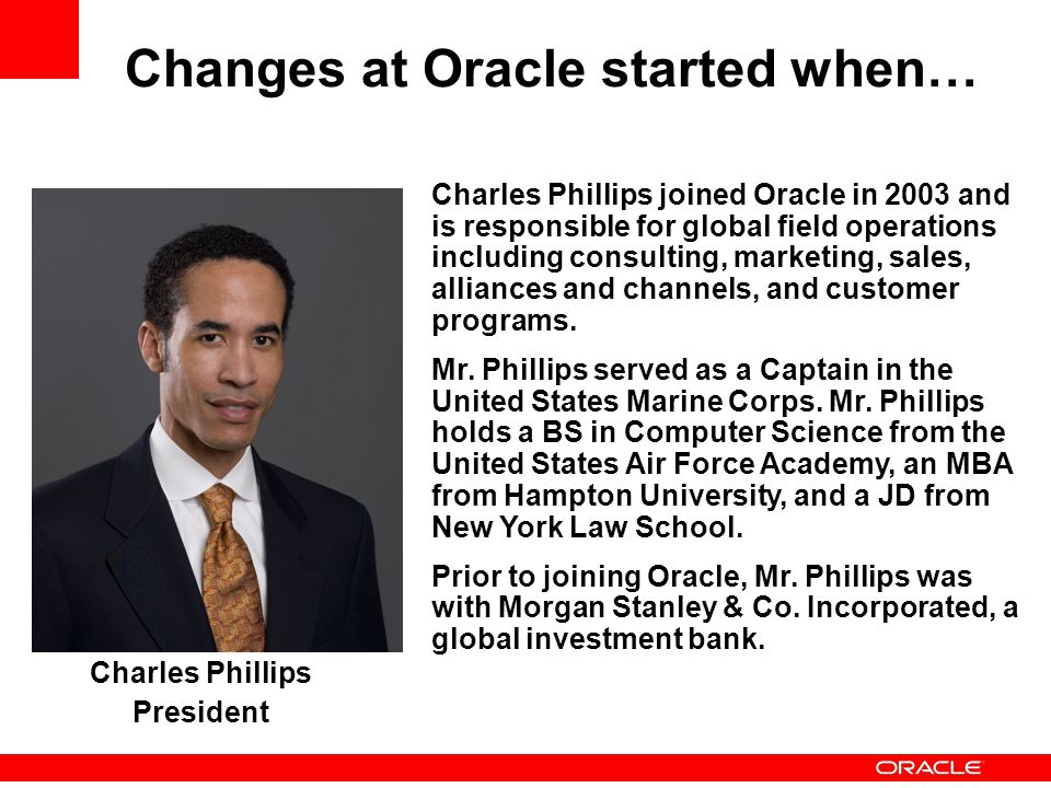 Charles Phillips joined Oracle in 2003 and is responsible for global field operations including consulting, marketing, sales, alliances and channels, and customer programs.