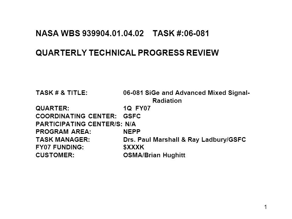 1 NASA WBS 939904.01.04.02TASK #:06-081 QUARTERLY TECHNICAL PROGRESS REVIEW TASK # & TITLE:06-081 SiGe and Advanced Mixed Signal- Radiation QUARTER:1Q FY07 COORDINATING CENTER:GSFC PARTICIPATING CENTER/S: N/A PROGRAM AREA:NEPP TASK MANAGER:Drs.