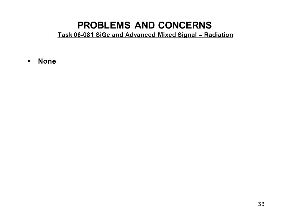 33 PROBLEMS AND CONCERNS Task 06-081 SiGe and Advanced Mixed Signal – Radiation  None