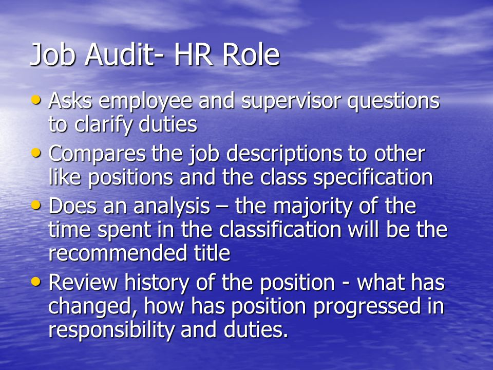 Job Audit- HR Role Asks employee and supervisor questions to clarify duties Asks employee and supervisor questions to clarify duties Compares the job descriptions to other like positions and the class specification Compares the job descriptions to other like positions and the class specification Does an analysis – the majority of the time spent in the classification will be the recommended title Does an analysis – the majority of the time spent in the classification will be the recommended title Review history of the position - what has changed, how has position progressed in responsibility and duties.