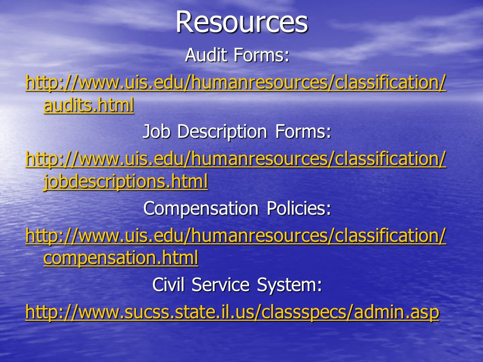 Resources Audit Forms: http://www.uis.edu/humanresources/classification/ audits.html http://www.uis.edu/humanresources/classification/ audits.html Job Description Forms: http://www.uis.edu/humanresources/classification/ jobdescriptions.html http://www.uis.edu/humanresources/classification/ jobdescriptions.html Compensation Policies: http://www.uis.edu/humanresources/classification/ compensation.html http://www.uis.edu/humanresources/classification/ compensation.html Civil Service System: http://www.sucss.state.il.us/classspecs/admin.asp