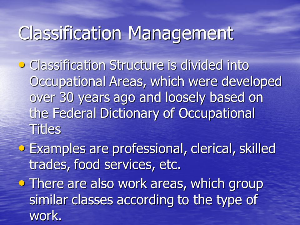 Classification Management Classification Structure is divided into Occupational Areas, which were developed over 30 years ago and loosely based on the Federal Dictionary of Occupational Titles Classification Structure is divided into Occupational Areas, which were developed over 30 years ago and loosely based on the Federal Dictionary of Occupational Titles Examples are professional, clerical, skilled trades, food services, etc.