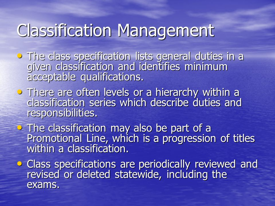 Classification Management The class specification lists general duties in a given classification and identifies minimum acceptable qualifications. The