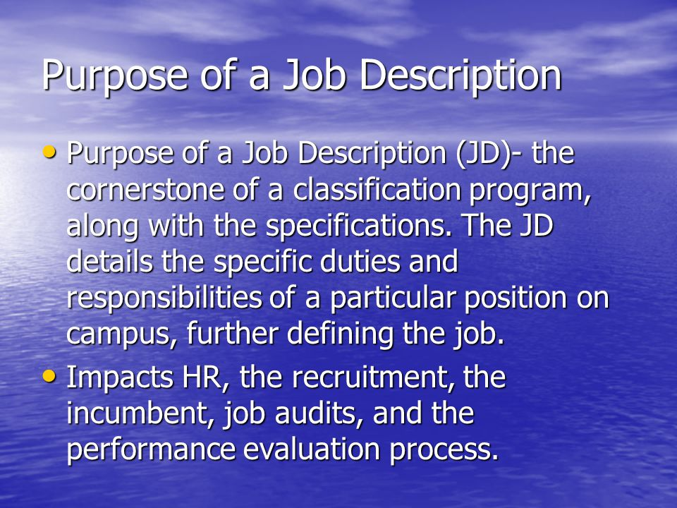 Purpose of a Job Description Purpose of a Job Description (JD)- the cornerstone of a classification program, along with the specifications. The JD det