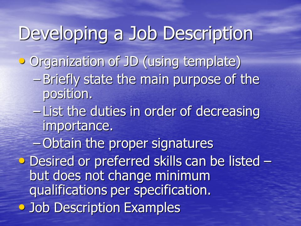 Developing a Job Description Organization of JD (using template) Organization of JD (using template) –Briefly state the main purpose of the position.