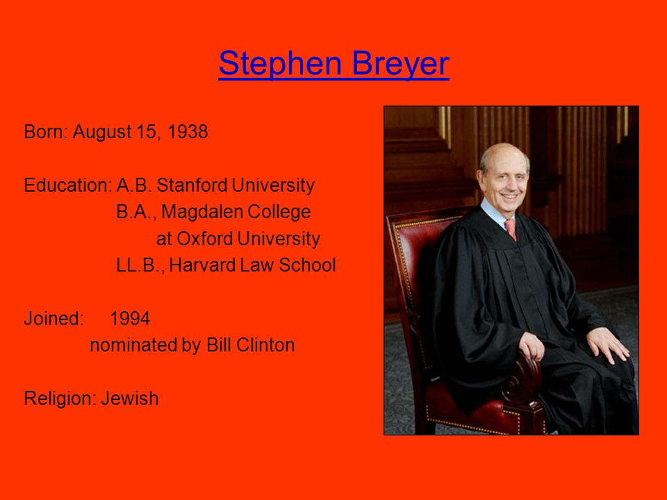 Stephen Breyer Born: August 15, 1938 Education: A.B.