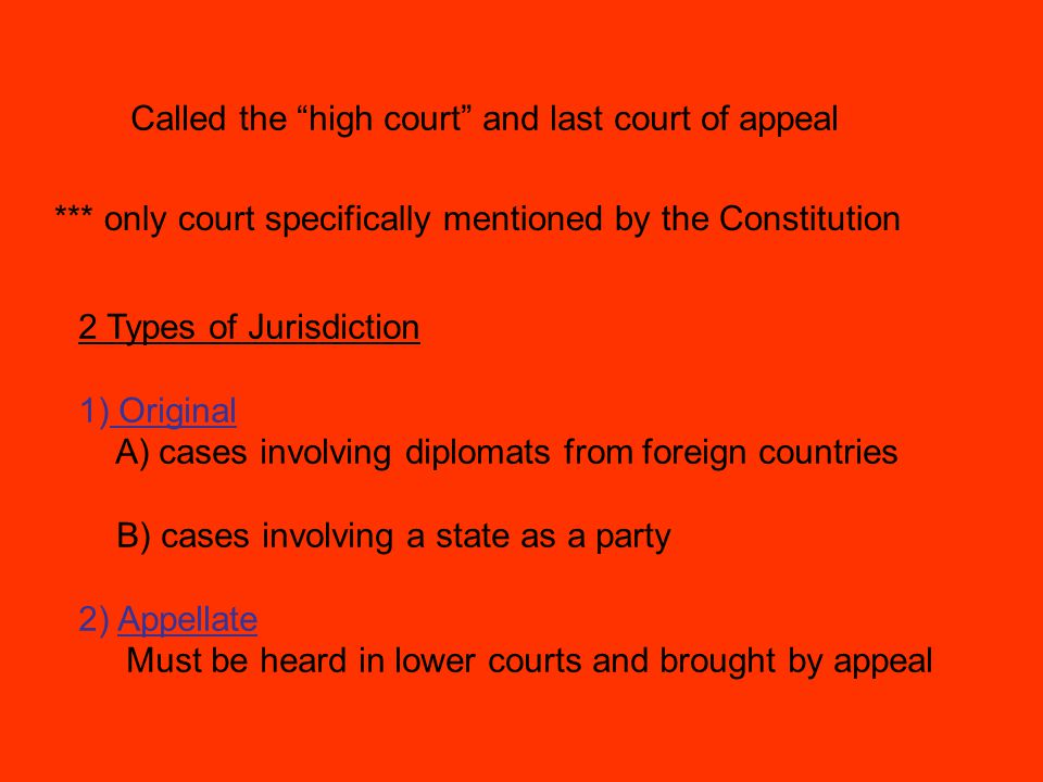 Called the high court and last court of appeal *** only court specifically mentioned by the Constitution 2 Types of Jurisdiction 1) Original A) cases involving diplomats from foreign countries B) cases involving a state as a party 2) Appellate Must be heard in lower courts and brought by appeal
