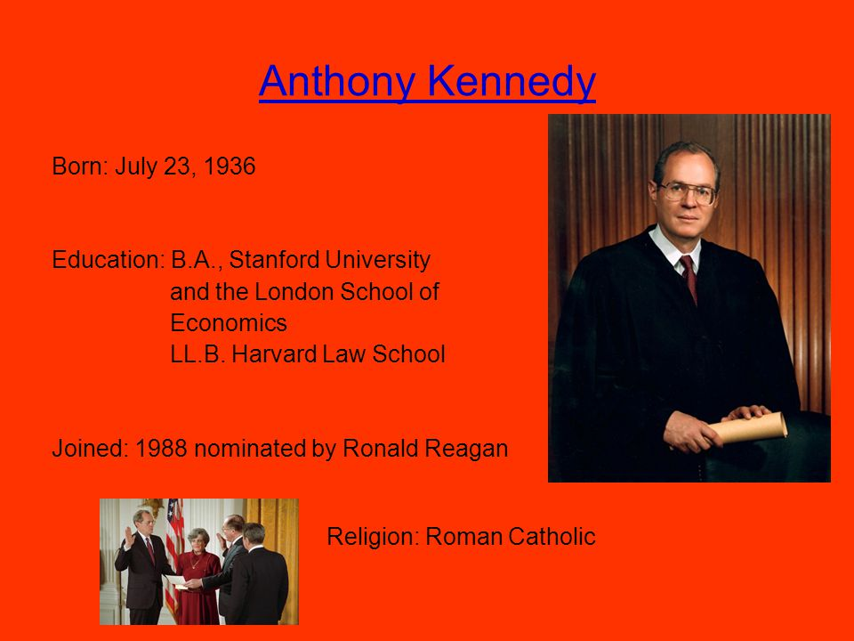 Anthony Kennedy Born: July 23, 1936 Education: B.A., Stanford University and the London School of Economics LL.B.