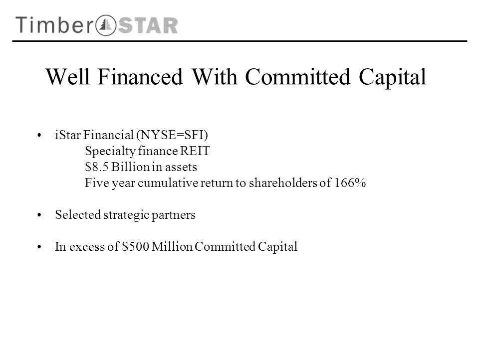Well Financed With Committed Capital iStar Financial (NYSE=SFI) Specialty finance REIT $8.5 Billion in assets Five year cumulative return to shareholders of 166% Selected strategic partners In excess of $500 Million Committed Capital
