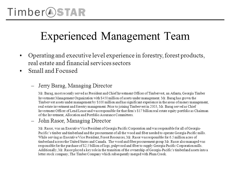 Experienced Management Team Operating and executive level experience in forestry, forest products, real estate and financial services sectors Small and Focused –Jerry Barag, Managing Director Mr.