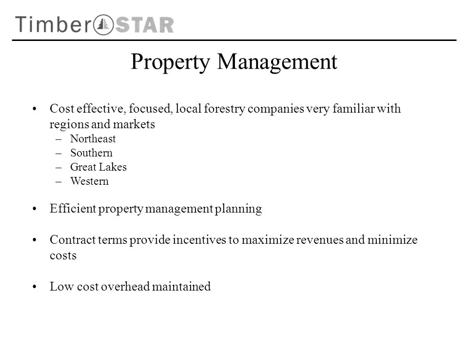 Property Management Cost effective, focused, local forestry companies very familiar with regions and markets –Northeast –Southern –Great Lakes –Western Efficient property management planning Contract terms provide incentives to maximize revenues and minimize costs Low cost overhead maintained