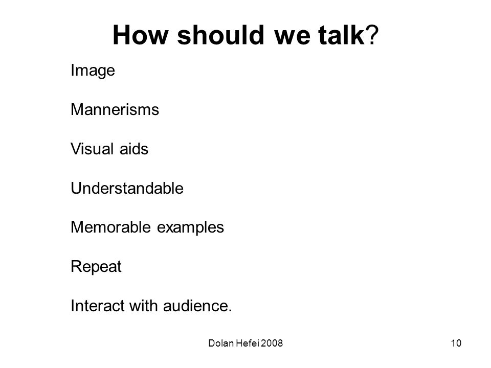 Dolan Hefei 200810 How should we talk? Image Mannerisms Visual aids Understandable Memorable examples Repeat Interact with audience.