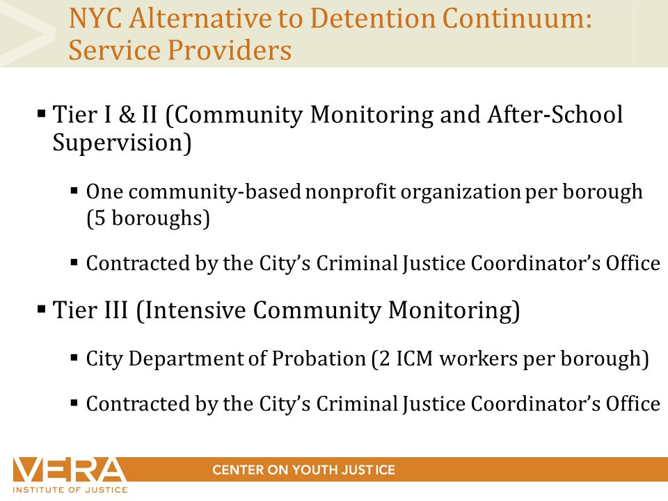 NYC Alternative to Detention Continuum: Service Providers  Tier I & II (Community Monitoring and After-School Supervision)  One community-based nonprofit organization per borough (5 boroughs)  Contracted by the City's Criminal Justice Coordinator's Office  Tier III (Intensive Community Monitoring)  City Department of Probation (2 ICM workers per borough)  Contracted by the City's Criminal Justice Coordinator's Office