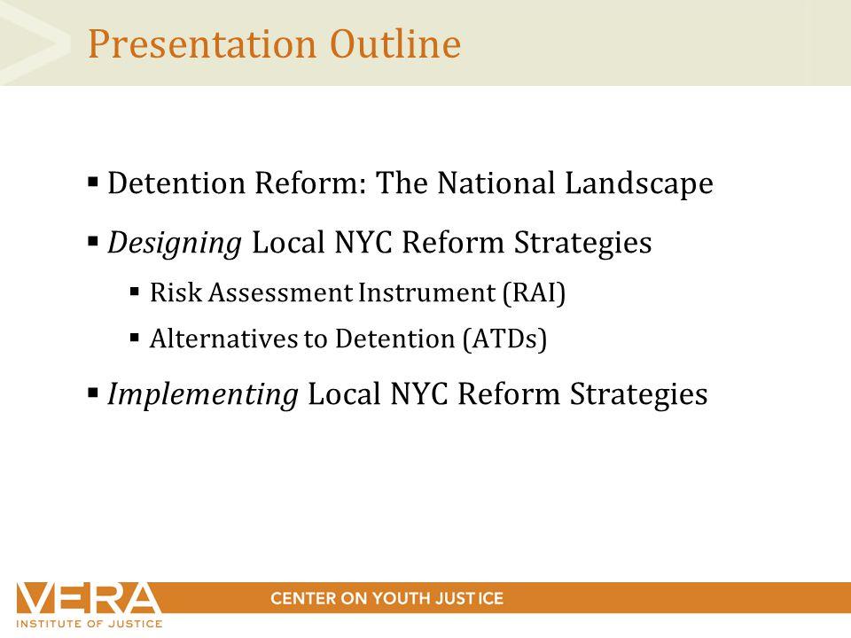 Presentation Outline  Detention Reform: The National Landscape  Designing Local NYC Reform Strategies  Risk Assessment Instrument (RAI)  Alternatives to Detention (ATDs)  Implementing Local NYC Reform Strategies