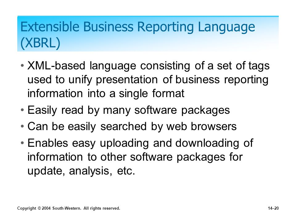 Copyright © 2004 South-Western. All rights reserved.14–20 Extensible Business Reporting Language (XBRL) XML-based language consisting of a set of tags