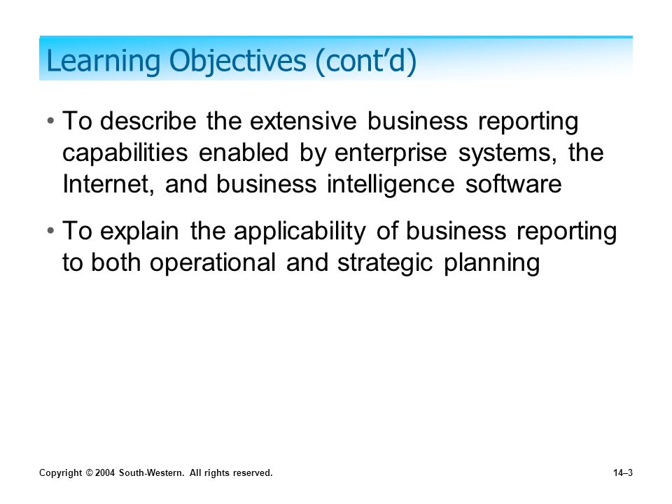 Copyright © 2004 South-Western. All rights reserved.14–3 Learning Objectives (cont'd) To describe the extensive business reporting capabilities enable