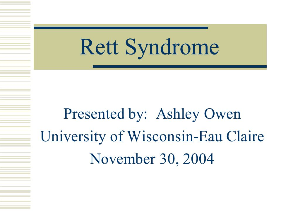 Rett Syndrome Presented by: Ashley Owen University of Wisconsin-Eau Claire November 30, 2004