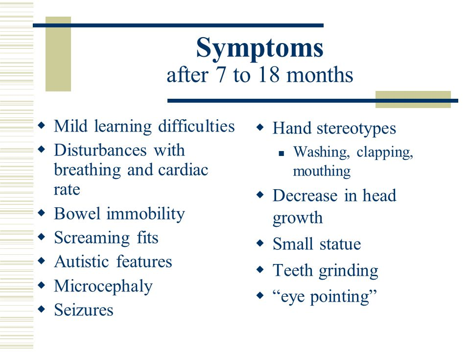 Symptoms after 7 to 18 months  Mild learning difficulties  Disturbances with breathing and cardiac rate  Bowel immobility  Screaming fits  Autistic features  Microcephaly  Seizures  Hand stereotypes Washing, clapping, mouthing  Decrease in head growth  Small statue  Teeth grinding  eye pointing