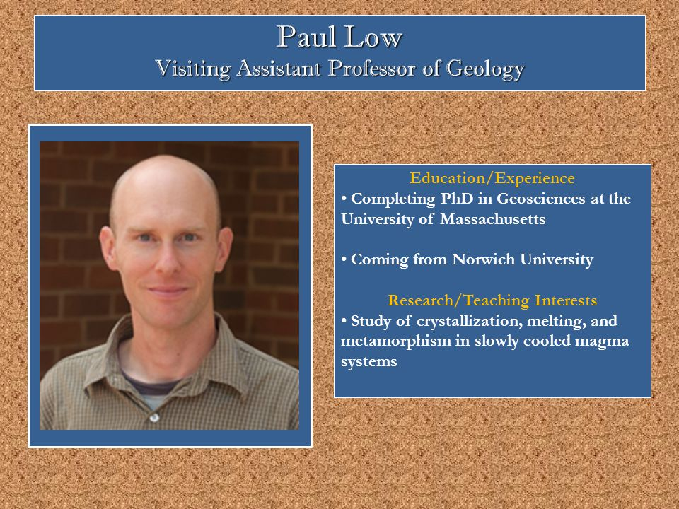 Paul Low Visiting Assistant Professor of Geology Education/Experience Completing PhD in Geosciences at the University of Massachusetts Coming from Norwich University Research/Teaching Interests Study of crystallization, melting, and metamorphism in slowly cooled magma systems
