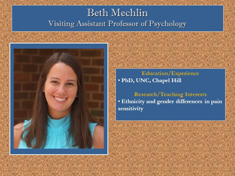 Beth Mechlin Visiting Assistant Professor of Psychology Education/Experience PhD, UNC, Chapel Hill Research/Teaching Interests Ethnicity and gender differences in pain sensitivity