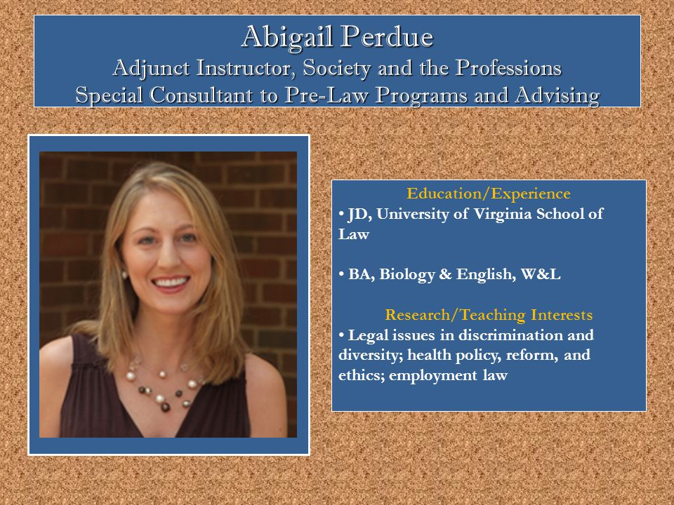 Abigail Perdue Adjunct Instructor, Society and the Professions Special Consultant to Pre-Law Programs and Advising Education/Experience JD, University of Virginia School of Law BA, Biology & English, W&L Research/Teaching Interests Legal issues in discrimination and diversity; health policy, reform, and ethics; employment law
