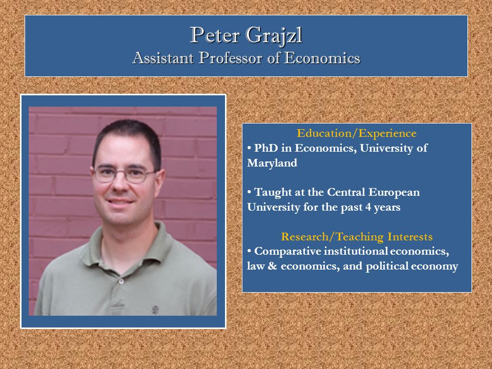 Peter Grajzl Assistant Professor of Economics Education/Experience PhD in Economics, University of Maryland Taught at the Central European University for the past 4 years Research/Teaching Interests Comparative institutional economics, law & economics, and political economy