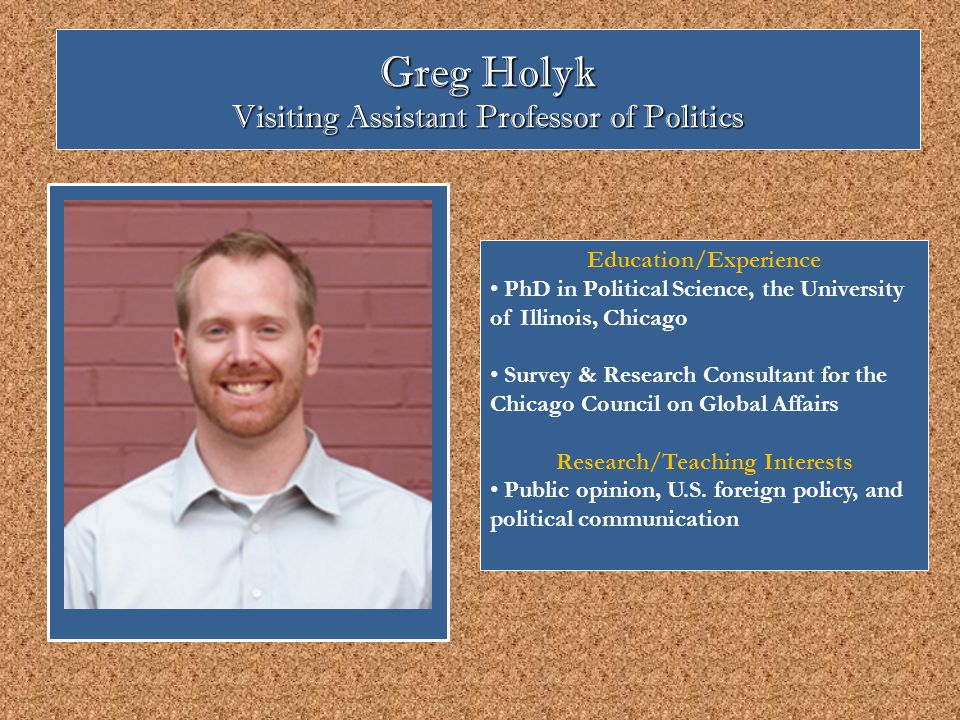 Greg Holyk Visiting Assistant Professor of Politics Education/Experience PhD in Political Science, the University of Illinois, Chicago Survey & Research Consultant for the Chicago Council on Global Affairs Research/Teaching Interests Public opinion, U.S.
