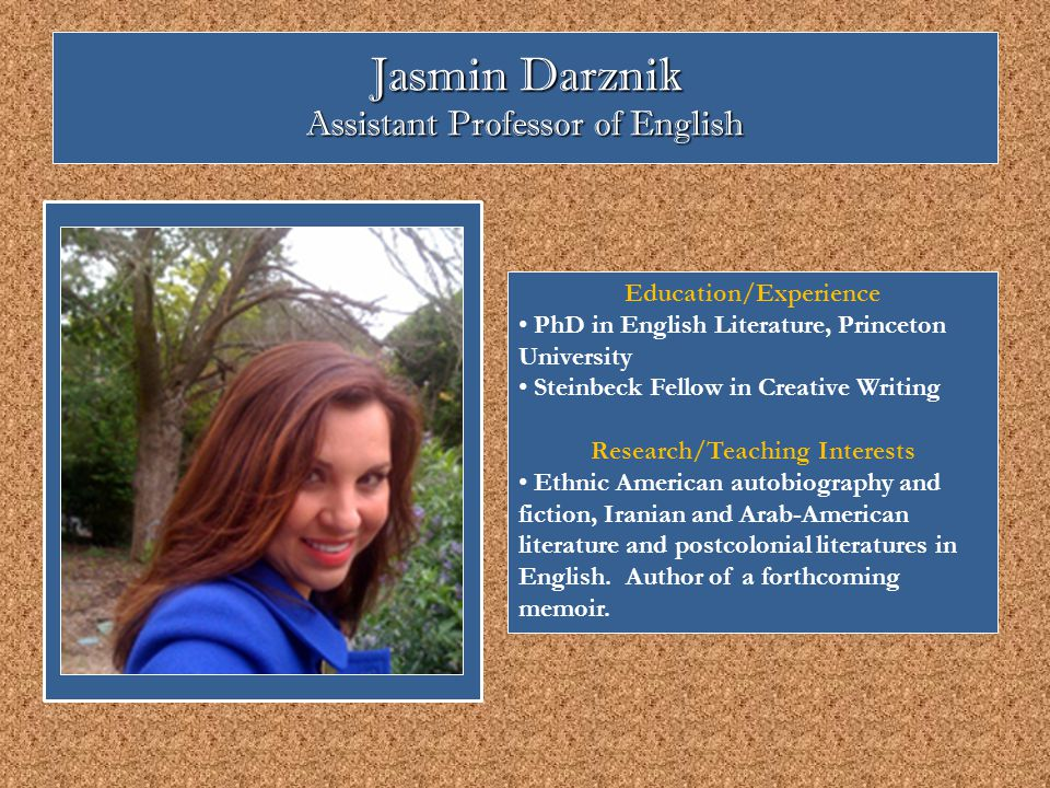 Jasmin Darznik Assistant Professor of English Education/Experience PhD in English Literature, Princeton University Steinbeck Fellow in Creative Writing Research/Teaching Interests Ethnic American autobiography and fiction, Iranian and Arab-American literature and postcolonial literatures in English.