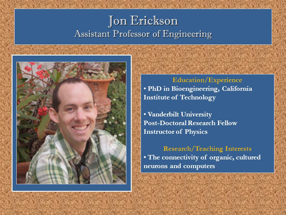 Jon Erickson Assistant Professor of Engineering Education/Experience PhD in Bioengineering, California Institute of Technology Vanderbilt University Post-Doctoral Research Fellow Instructor of Physics Research/Teaching Interests The connectivity of organic, cultured neurons and computers