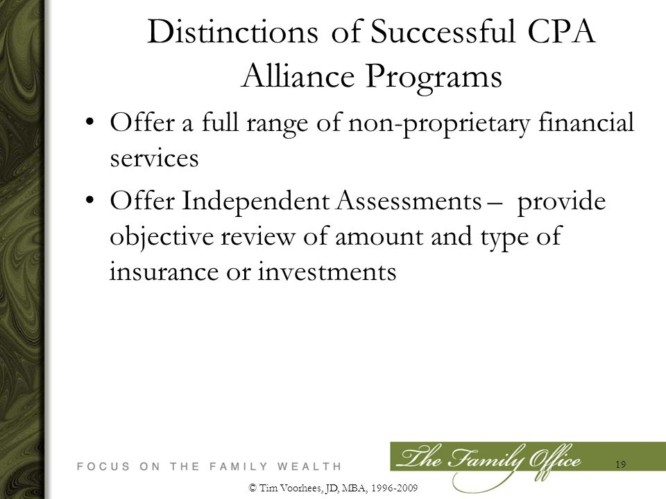 Distinctions of Successful CPA Alliance Programs Offer a full range of non-proprietary financial services Offer Independent Assessments – provide objective review of amount and type of insurance or investments © Tim Voorhees, JD, MBA, 1996-2009 19
