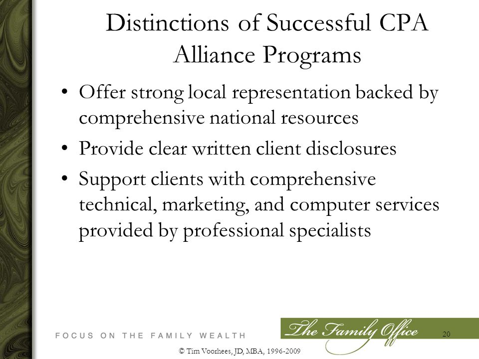 Distinctions of Successful CPA Alliance Programs Offer strong local representation backed by comprehensive national resources Provide clear written client disclosures Support clients with comprehensive technical, marketing, and computer services provided by professional specialists © Tim Voorhees, JD, MBA, 1996-2009 20
