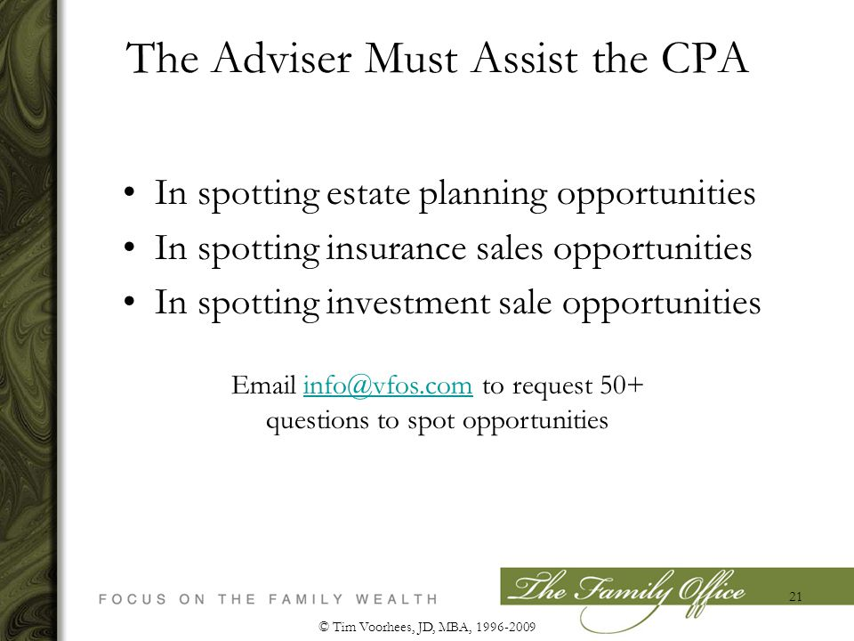 The Adviser Must Assist the CPA In spotting estate planning opportunities In spotting insurance sales opportunities In spotting investment sale opportunities © Tim Voorhees, JD, MBA, 1996-2009 21 Email info@vfos.com to request 50+ questions to spot opportunitiesinfo@vfos.com