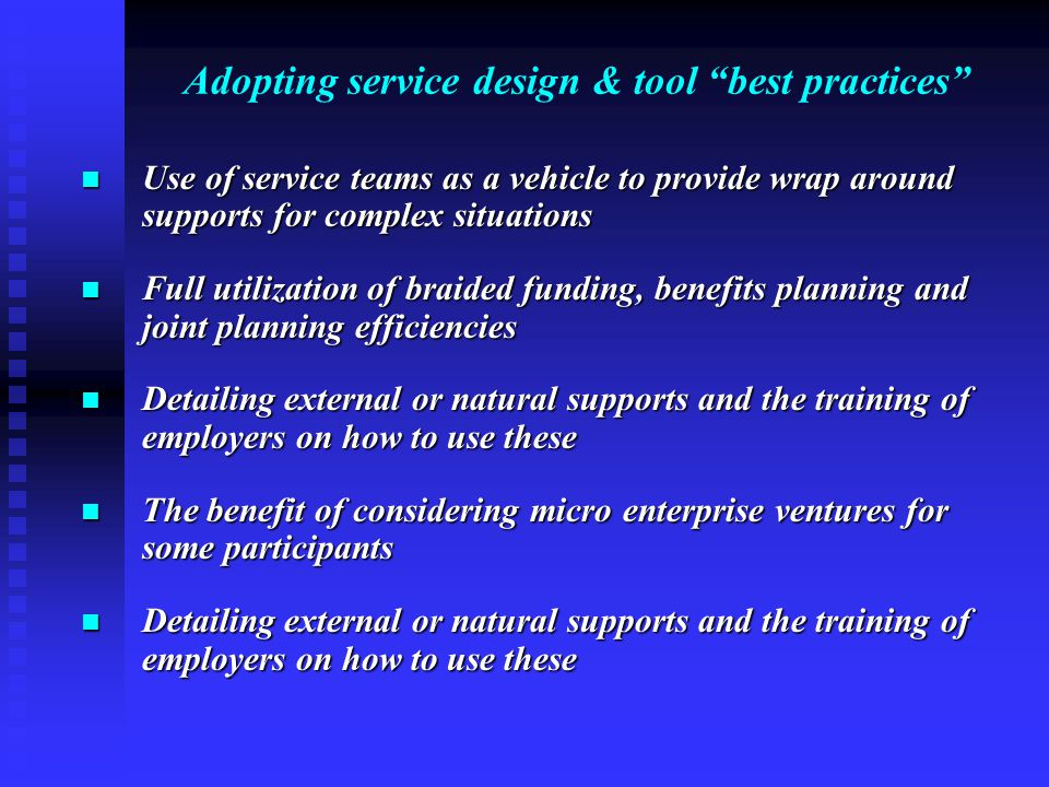 Adopting service design & tool best practices Use of service teams as a vehicle to provide wrap around supports for complex situations Use of service teams as a vehicle to provide wrap around supports for complex situations Full utilization of braided funding, benefits planning and joint planning efficiencies Full utilization of braided funding, benefits planning and joint planning efficiencies Detailing external or natural supports and the training of employers on how to use these Detailing external or natural supports and the training of employers on how to use these The benefit of considering micro enterprise ventures for some participants The benefit of considering micro enterprise ventures for some participants Detailing external or natural supports and the training of employers on how to use these Detailing external or natural supports and the training of employers on how to use these