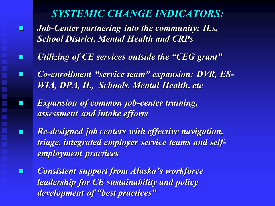 SYSTEMIC CHANGE INDICATORS: Job-Center partnering into the community: ILs, School District, Mental Health and CRPs Job-Center partnering into the community: ILs, School District, Mental Health and CRPs Utilizing of CE services outside the CEG grant Utilizing of CE services outside the CEG grant Co-enrollment service team expansion: DVR, ES- WIA, DPA, IL, Schools, Mental Health, etc Co-enrollment service team expansion: DVR, ES- WIA, DPA, IL, Schools, Mental Health, etc Expansion of common job-center training, assessment and intake efforts Expansion of common job-center training, assessment and intake efforts Re-designed job centers with effective navigation, triage, integrated employer service teams and self- employment practices Re-designed job centers with effective navigation, triage, integrated employer service teams and self- employment practices Consistent support from Alaska's workforce leadership for CE sustainability and policy development of best practices Consistent support from Alaska's workforce leadership for CE sustainability and policy development of best practices