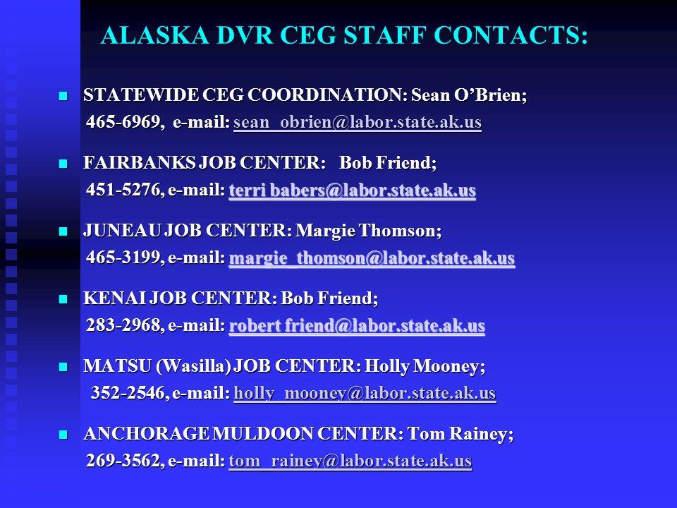 ALASKA DVR CEG STAFF CONTACTS: STATEWIDE CEG COORDINATION: Sean O'Brien; STATEWIDE CEG COORDINATION: Sean O'Brien; 465-6969, e-mail: sean_obrien@labor.state.ak.us 465-6969, e-mail: sean_obrien@labor.state.ak.ussean_obrien@labor.state.ak.us FAIRBANKS JOB CENTER: Bob Friend; FAIRBANKS JOB CENTER: Bob Friend; 451-5276, e-mail: terri babers@labor.state.ak.us 451-5276, e-mail: terri babers@labor.state.ak.usterri babers@labor.state.ak.usterri babers@labor.state.ak.us JUNEAU JOB CENTER: Margie Thomson; JUNEAU JOB CENTER: Margie Thomson; 465-3199, e-mail: margie_thomson@labor.state.ak.us 465-3199, e-mail: margie_thomson@labor.state.ak.usmargie_thomson@labor.state.ak.us KENAI JOB CENTER: Bob Friend; KENAI JOB CENTER: Bob Friend; 283-2968, e-mail: robert friend@labor.state.ak.us 283-2968, e-mail: robert friend@labor.state.ak.usrobert friend@labor.state.ak.usrobert friend@labor.state.ak.us MATSU (Wasilla) JOB CENTER: Holly Mooney; MATSU (Wasilla) JOB CENTER: Holly Mooney; 352-2546, e-mail: holly_mooney@labor.state.ak.us 352-2546, e-mail: holly_mooney@labor.state.ak.usholly_mooney@labor.state.ak.us ANCHORAGE MULDOON CENTER: Tom Rainey; ANCHORAGE MULDOON CENTER: Tom Rainey; 269-3562, e-mail: tom_rainey@labor.state.ak.us 269-3562, e-mail: tom_rainey@labor.state.ak.ustom_rainey@labor.state.ak.us