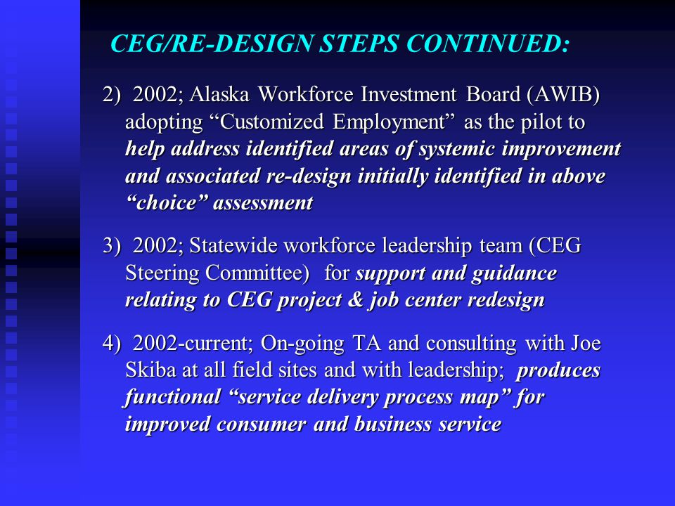 "CEG/RE-DESIGN STEPS CONTINUED: 2) 2002; Alaska Workforce Investment Board (AWIB) adopting ""Customized Employment"" as the pilot to help address identif"