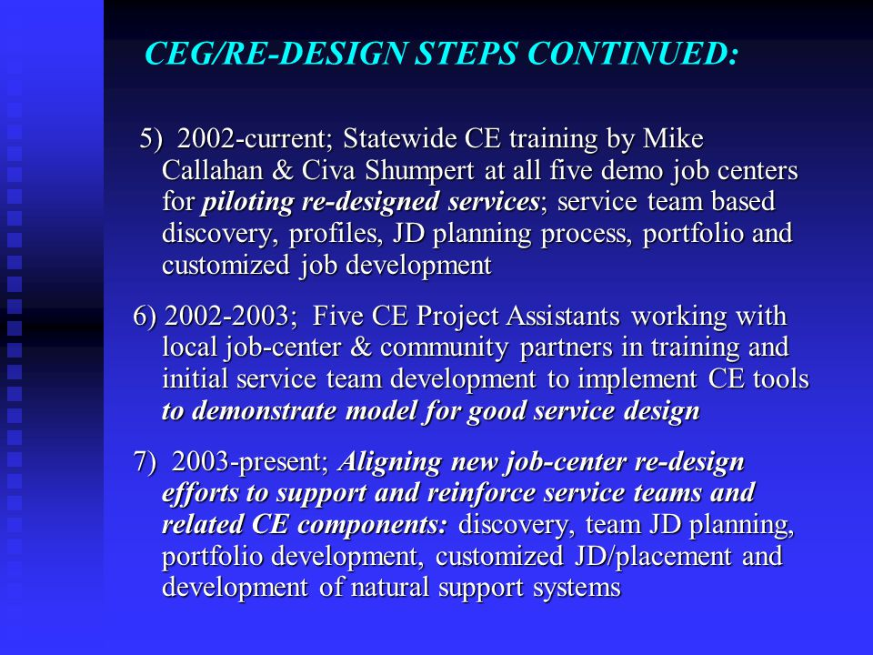CEG/RE-DESIGN STEPS CONTINUED: 5) 2002-current; Statewide CE training by Mike Callahan & Civa Shumpert at all five demo job centers for piloting re-designed services; service team based discovery, profiles, JD planning process, portfolio and customized job development 5) 2002-current; Statewide CE training by Mike Callahan & Civa Shumpert at all five demo job centers for piloting re-designed services; service team based discovery, profiles, JD planning process, portfolio and customized job development 6) 2002-2003; Five CE Project Assistants working with local job-center & community partners in training and initial service team development to implement CE tools to demonstrate model for good service design 6) 2002-2003; Five CE Project Assistants working with local job-center & community partners in training and initial service team development to implement CE tools to demonstrate model for good service design 7) 2003-present; Aligning new job-center re-design efforts to support and reinforce service teams and related CE components: discovery, team JD planning, portfolio development, customized JD/placement and development of natural support systems 7) 2003-present; Aligning new job-center re-design efforts to support and reinforce service teams and related CE components: discovery, team JD planning, portfolio development, customized JD/placement and development of natural support systems
