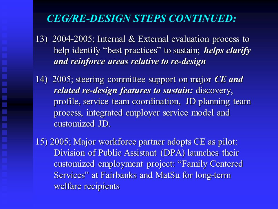 CEG/RE-DESIGN STEPS CONTINUED: 13) 2004-2005; Internal & External evaluation process to help identify best practices to sustain; helps clarify and reinforce areas relative to re-design 14) 2005; steering committee support on major CE and related re-design features to sustain: discovery, profile, service team coordination, JD planning team process, integrated employer service model and customized JD.