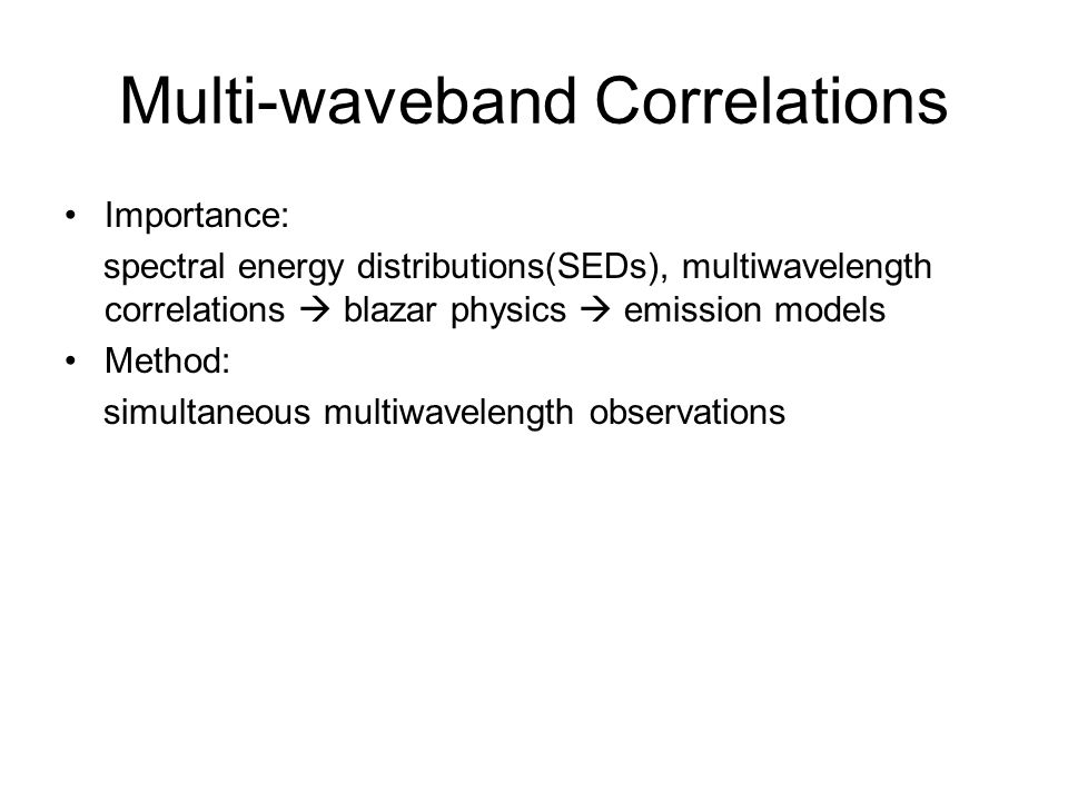 Multi-waveband Correlations Importance: spectral energy distributions(SEDs), multiwavelength correlations  blazar physics  emission models Method: s