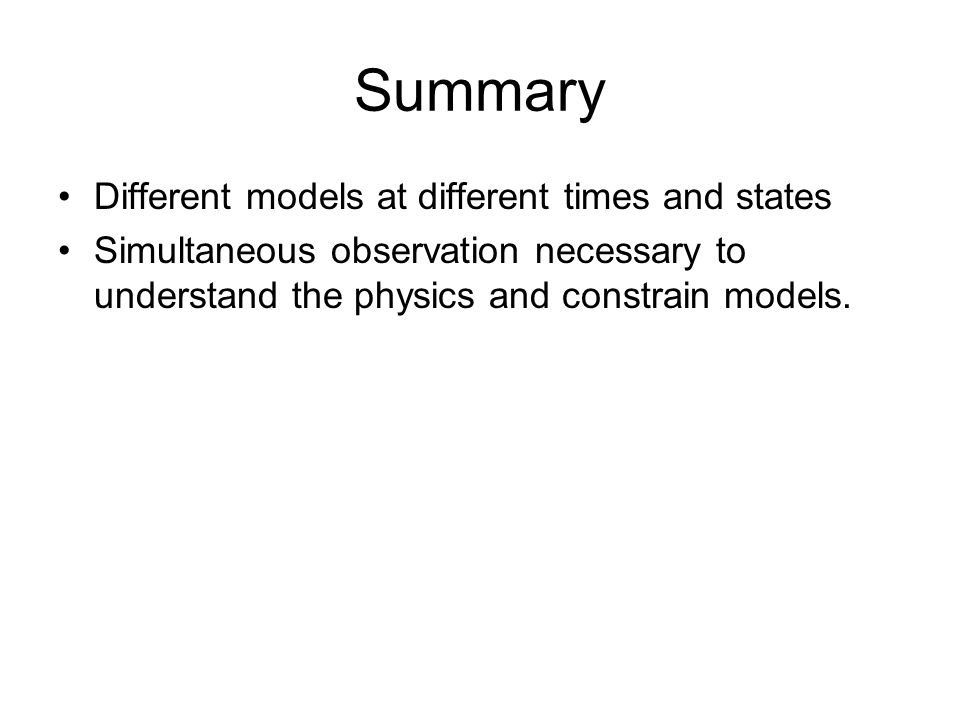 Summary Different models at different times and states Simultaneous observation necessary to understand the physics and constrain models.