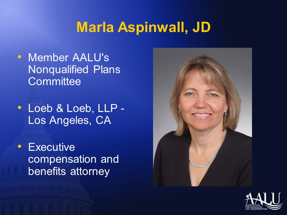 Marla Aspinwall, JD Member AALU's Nonqualified Plans Committee Loeb & Loeb, LLP - Los Angeles, CA Executive compensation and benefits attorney