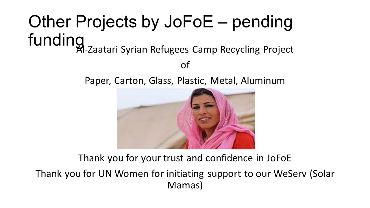 Other Projects by JoFoE – pending funding Al-Zaatari Syrian Refugees Camp Recycling Project of Paper, Carton, Glass, Plastic, Metal, Aluminum Thank you for your trust and confidence in JoFoE Thank you for UN Women for initiating support to our WeServ (Solar Mamas)