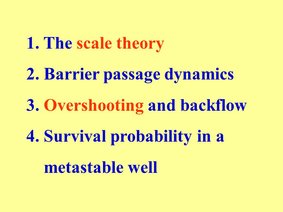 1. The scale theory 2. Barrier passage dynamics 3. Overshooting and backflow 4. Survival probability in a metastable well