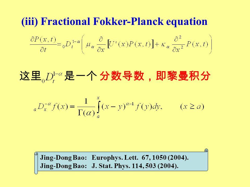 (iii) Fractional Fokker-Planck equation 这里 是一个 分数导数,即黎曼积分 Jing-Dong Bao: Europhys. Lett. 67, 1050 (2004). Jing-Dong Bao: J. Stat. Phys. 114, 503 (2004