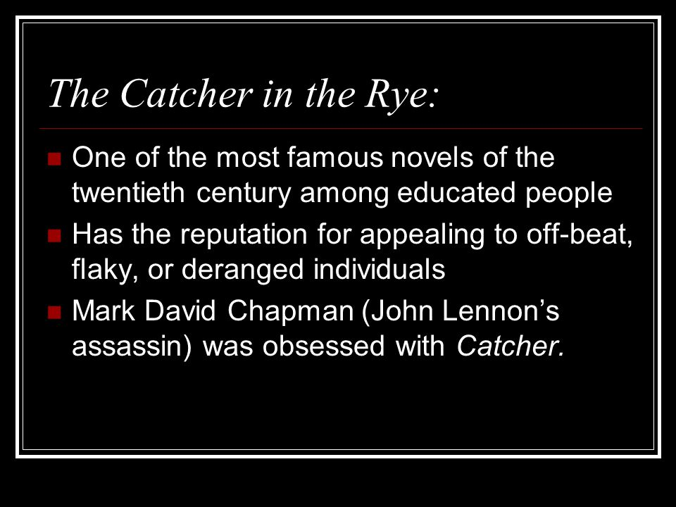The Catcher in the Rye: One of the most famous novels of the twentieth century among educated people Has the reputation for appealing to off-beat, fla