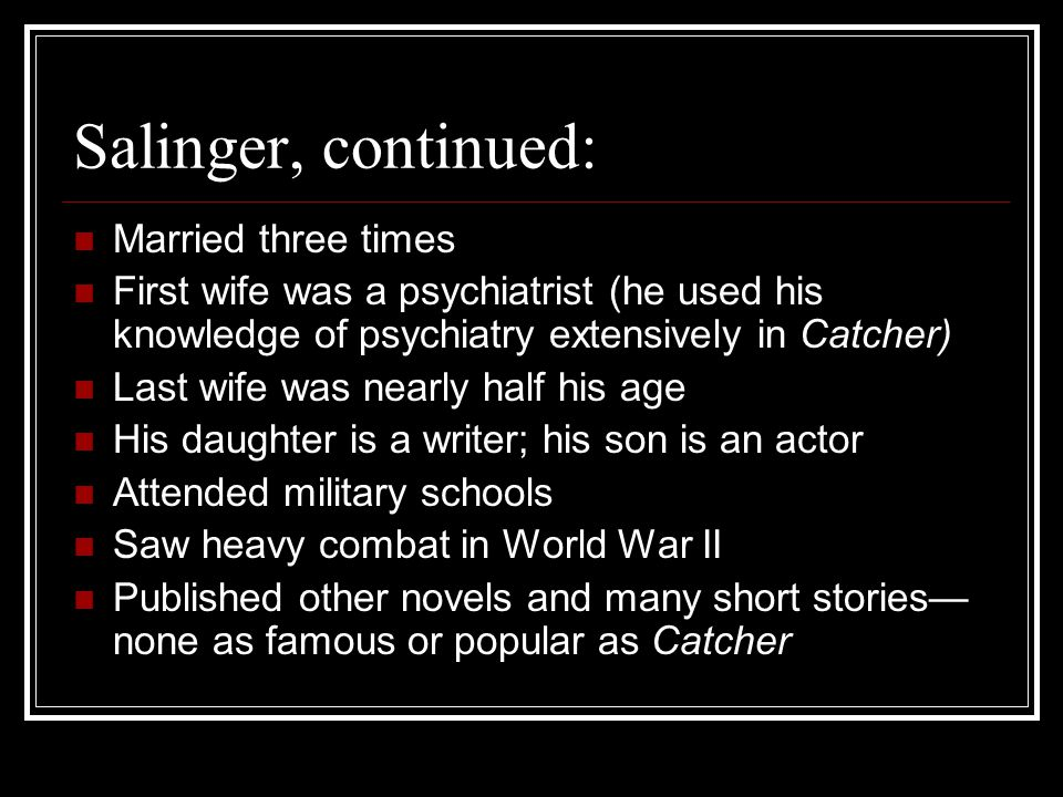 Salinger, continued: Married three times First wife was a psychiatrist (he used his knowledge of psychiatry extensively in Catcher) Last wife was near