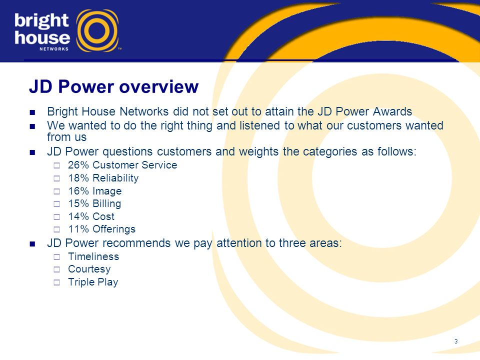 3 JD Power overview Bright House Networks did not set out to attain the JD Power Awards We wanted to do the right thing and listened to what our customers wanted from us JD Power questions customers and weights the categories as follows:  26% Customer Service  18% Reliability  16% Image  15% Billing  14% Cost  11% Offerings JD Power recommends we pay attention to three areas:  Timeliness  Courtesy  Triple Play